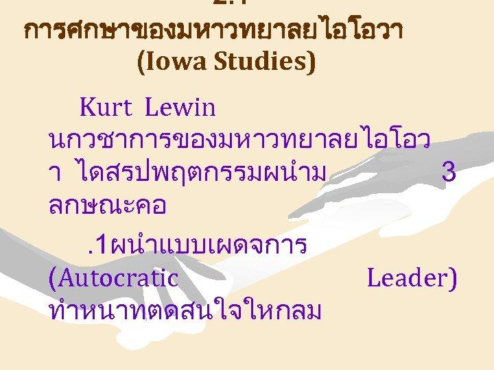 2. 1 การศกษาของมหาวทยาลยไอโอวา (Iowa Studies) Kurt Lewin นกวชาการของมหาวทยาลยไอโอว า ไดสรปพฤตกรรมผนำม 3 ลกษณะคอ. 1ผนำแบบเผดจการ (Autocratic