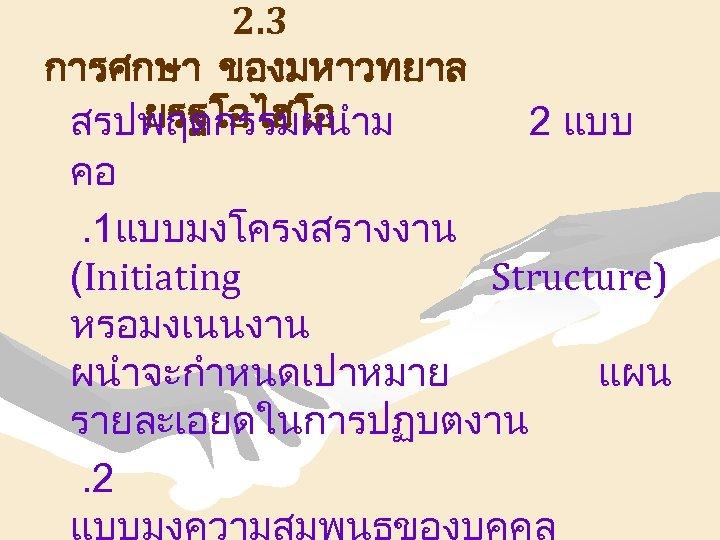 2. 3 การศกษา ของมหาวทยาล ยรฐโอไฮโอ สรปพฤตกรรมผนำม 2 แบบ คอ. 1แบบมงโครงสรางงาน (Initiating Structure) หรอมงเนนงาน ผนำจะกำหนดเปาหมาย