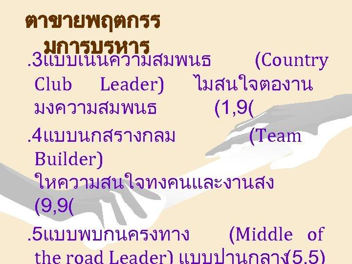 ตาขายพฤตกรร มการบรหาร . 3แบบเนนความสมพนธ (Country Club Leader) ไมสนใจตองาน มงความสมพนธ (1, 9(. 4แบบนกสรางกลม (Team Builder)