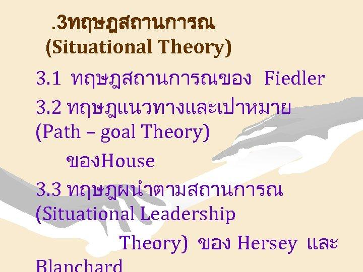 . 3ทฤษฎสถานการณ (Situational Theory) 3. 1 ทฤษฎสถานการณของ Fiedler 3. 2 ทฤษฎแนวทางและเปาหมาย (Path – goal