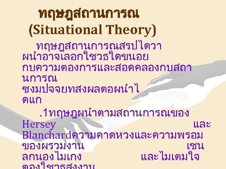 ทฤษฎสถานการณ (Situational Theory) ทฤษฎสถานการณสรปไดวา ผนำอาจเลอกใชวธใดขนอย กบความตองการและสอดคลองกบสถา นการณ ซงมปจจยทสงผลตอผนำไ ดแก. 1ทฤษฎผนำตามสถานการณของ Hersey และ Blanchardความคาดหวงและความพรอม ของผรวมงาน