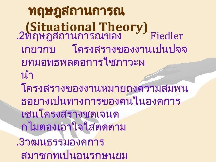 ทฤษฎสถานการณ (Situational Theory) . 2ทฤษฎสถานการณของ Fiedler เกยวกบ โครงสรางของงานเปนปจจ ยทมอทธพลตอการใชภาวะผ นำ โครงสรางของงานหมายถงความสมพน ธอยางเปนทางการของคนในองคการ เชนโครงสรางชดเจนด กไมตองเอาใจใสตดตาม.