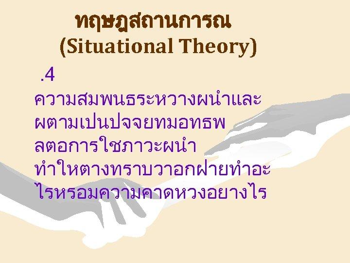 ทฤษฎสถานการณ (Situational Theory). 4 ความสมพนธระหวางผนำและ ผตามเปนปจจยทมอทธพ ลตอการใชภาวะผนำ ทำใหตางทราบวาอกฝายทำอะ ไรหรอมความคาดหวงอยางไร