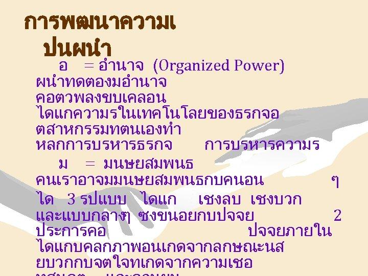 การพฒนาความเ ปนผนำ อ = อำนาจ (Organized Power) ผนำทดตองมอำนาจ คอตวพลงขบเคลอน ไดแกความรในเทคโนโลยของธรกจอ ตสาหกรรมทตนเองทำ หลกการบรหารธรกจ การบรหารความร ม