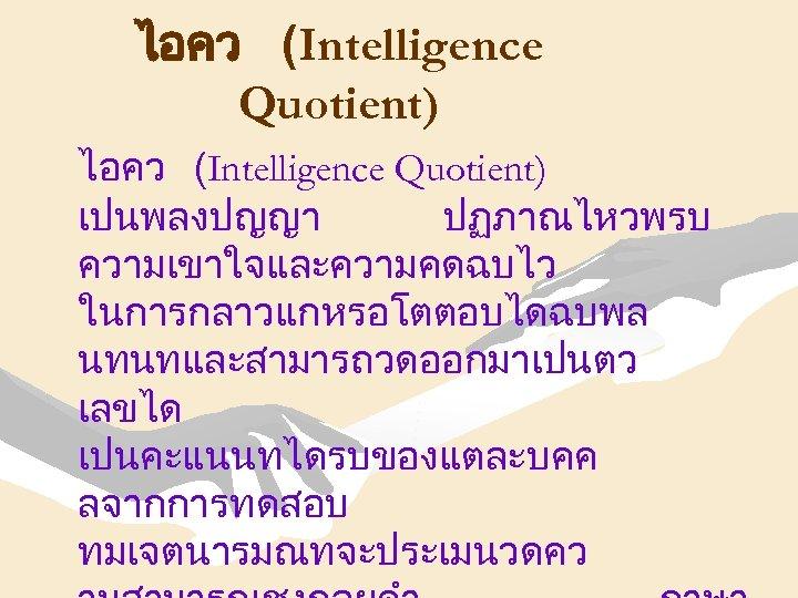 ไอคว (Intelligence Quotient) เปนพลงปญญา ปฏภาณไหวพรบ ความเขาใจและความคดฉบไว ในการกลาวแกหรอโตตอบไดฉบพล นทนทและสามารถวดออกมาเปนตว เลขได เปนคะแนนทไดรบของแตละบคค ลจากการทดสอบ ทมเจตนารมณทจะประเมนวดคว
