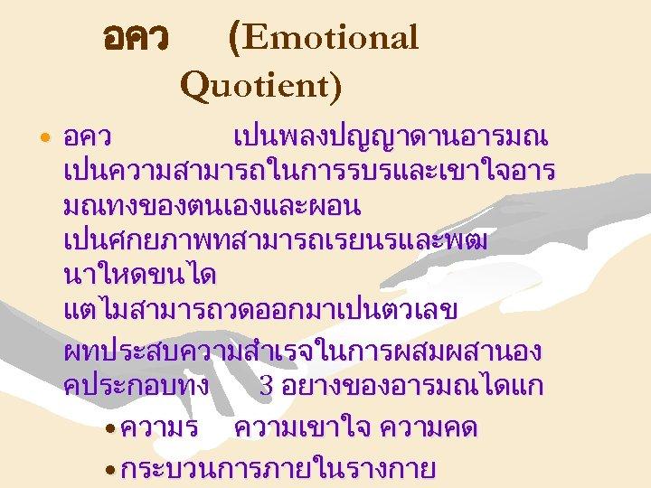 อคว (Emotional Quotient) • อคว เปนพลงปญญาดานอารมณ เปนความสามารถในการรบรและเขาใจอาร มณทงของตนเองและผอน เปนศกยภาพทสามารถเรยนรและพฒ นาใหดขนได แตไมสามารถวดออกมาเปนตวเลข ผทประสบความสำเรจในการผสมผสานอง คประกอบทง 3