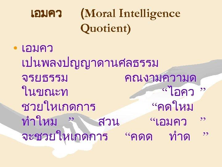 """เอมคว (Moral Intelligence Quotient) • เอมคว เปนพลงปญญาดานศลธรรม จรยธรรม คณงามความด ในขณะท """"ไอคว """" ชวยใหเกดการ """"คดใหม"""