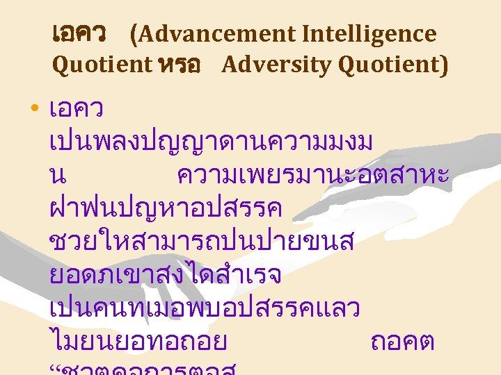 เอคว (Advancement Intelligence Quotient หรอ Adversity Quotient) • เอคว เปนพลงปญญาดานความมงม น ความเพยรมานะอตสาหะ ฝาฟนปญหาอปสรรค ชวยใหสามารถปนปายขนส