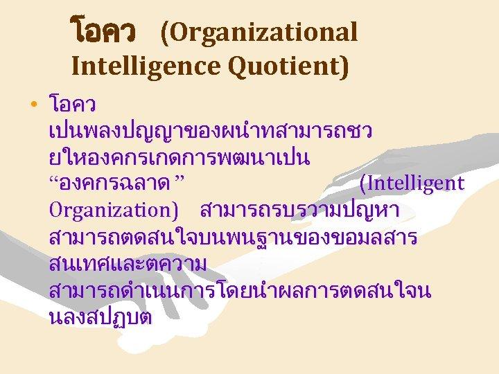 """โอคว (Organizational Intelligence Quotient) • โอคว เปนพลงปญญาของผนำทสามารถชว ยใหองคกรเกดการพฒนาเปน """"องคกรฉลาด """" (Intelligent Organization) สามารถรบรวามปญหา สามารถตดสนใจบนพนฐานของขอมลสาร"""