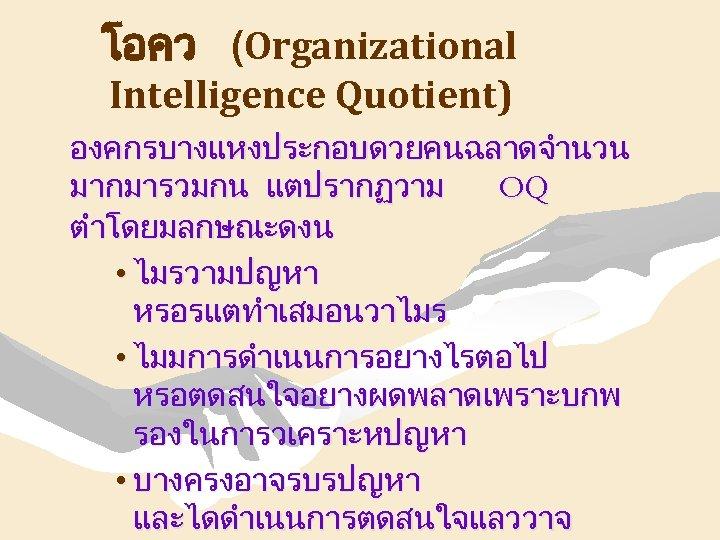 โอคว (Organizational Intelligence Quotient) องคกรบางแหงประกอบดวยคนฉลาดจำนวน มากมารวมกน แตปรากฏวาม OQ ตำโดยมลกษณะดงน • ไมรวามปญหา หรอรแตทำเสมอนวาไมร • ไมมการดำเนนการอยางไรตอไป