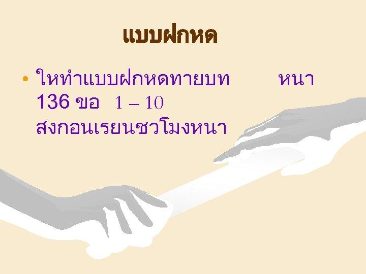 แบบฝกหด • ใหทำแบบฝกหดทายบท 136 ขอ 1 – 10 สงกอนเรยนชวโมงหนา
