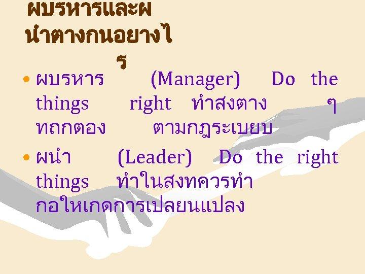 ผบรหารและผ นำตางกนอยางไ ร • ผบรหาร (Manager) Do the things right ทำสงตาง ๆ ทถกตอง ตามกฎระเบยบ