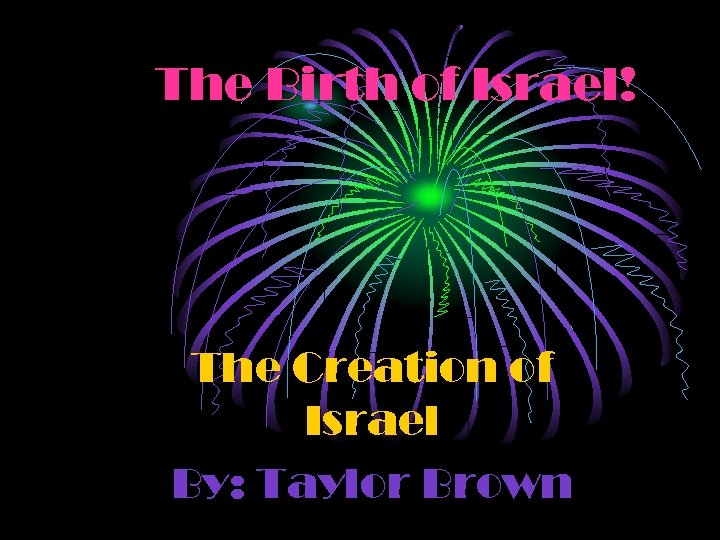 The Birth of Israel! The Creation of Israel By: Taylor Brown