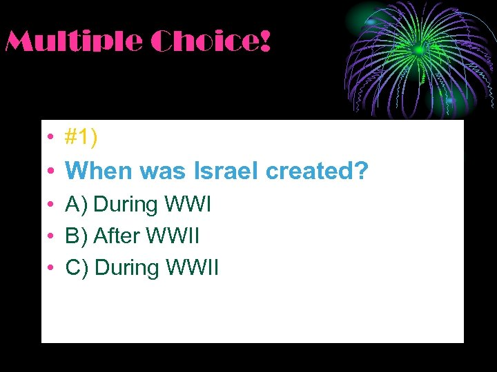 Multiple Choice! • #1) • When was Israel created? • A) During WWI •