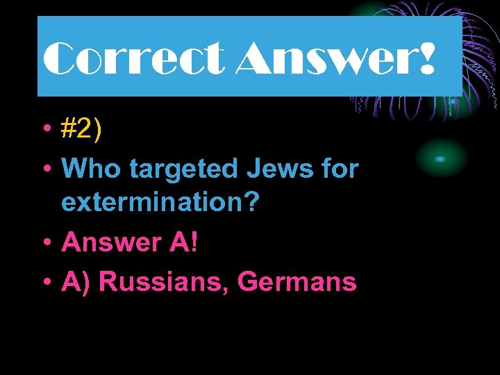 Correct Answer! • #2) • Who targeted Jews for extermination? • Answer A! •