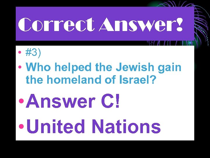 Correct Answer! • #3) • Who helped the Jewish gain the homeland of Israel?