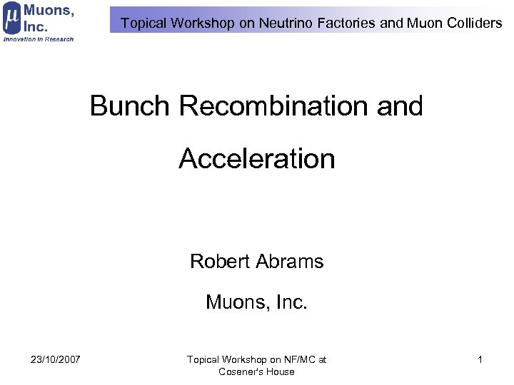 Topical Workshop on Neutrino Factories and Muon Colliders Bunch Recombination and Acceleration Robert Abrams
