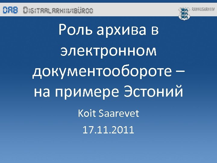 Роль архива в электронном документообороте – на примере Эстоний Koit Saarevet 17. 11. 2011