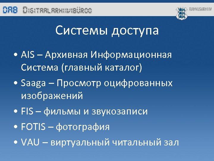 Системы доступa • AIS – Архивная Информационная Система (главный каталог) • Saaga – Просмотр