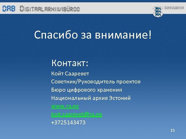 Спасибо за внимание! Контакт: Койт Сааревет Советник/Руководитель проектов Бюро цифрового хранения Национальный архив Эстоний