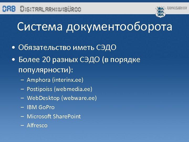 Система документооборота • Обязательство иметь СЭДО • Более 20 разных СЭДО (в порядке популярности):