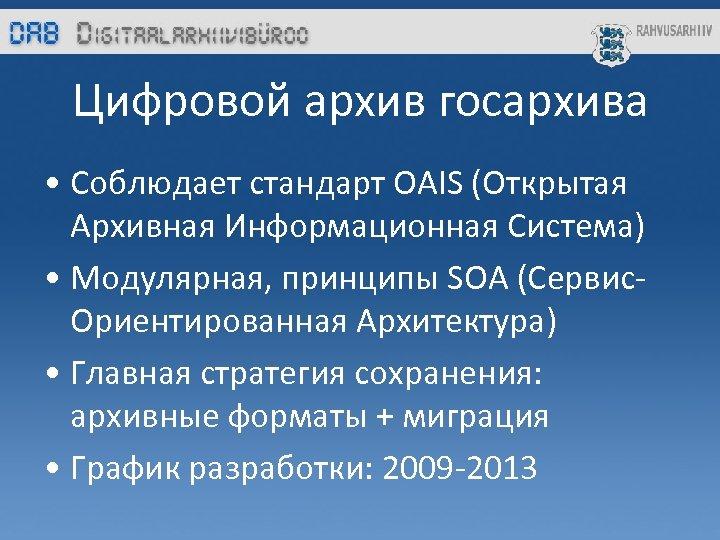 Цифровой архив госархива • Соблюдает стандарт OAIS (Открытая Архивная Информационная Система) • Модулярная, принципы