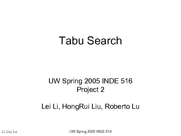 Tabu Search UW Spring 2005 INDE 516 Project 2 Lei Li, Hong. Rui Liu,