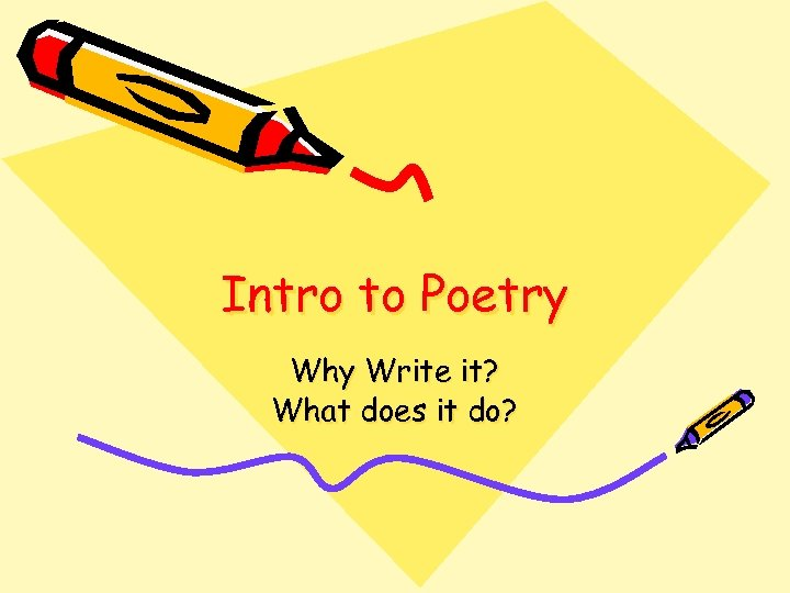 Intro to Poetry Why Write it? What does it do?