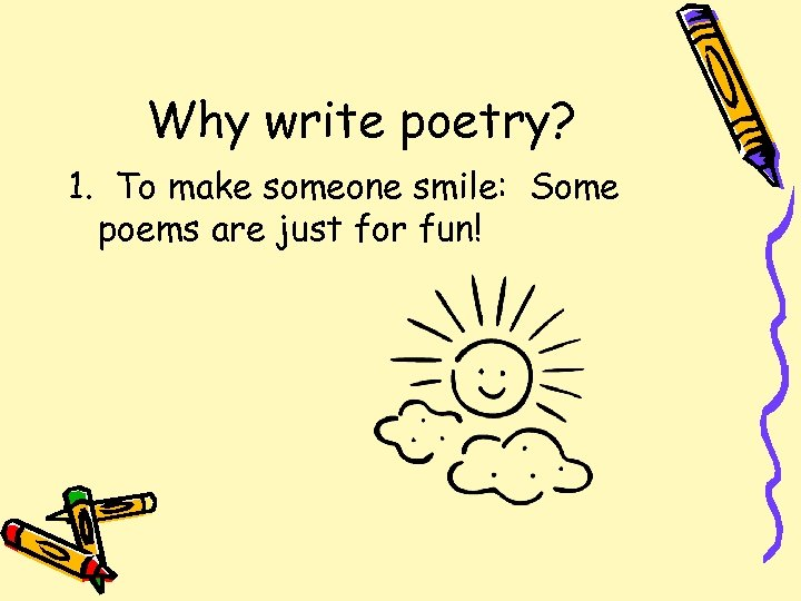Why write poetry? 1. To make someone smile: Some poems are just for fun!