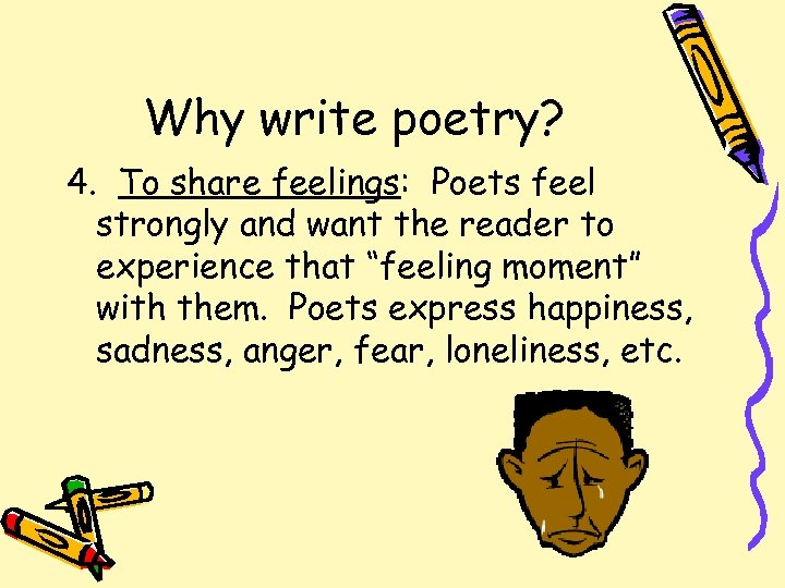 Why write poetry? 4. To share feelings: Poets feel strongly and want the reader