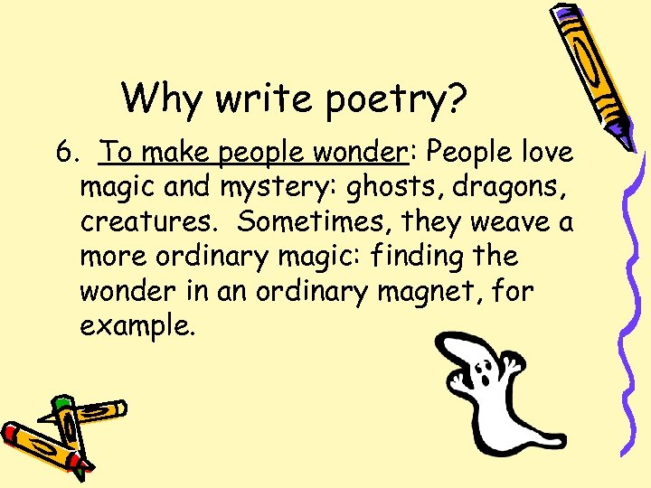 Why write poetry? 6. To make people wonder: People love magic and mystery: ghosts,