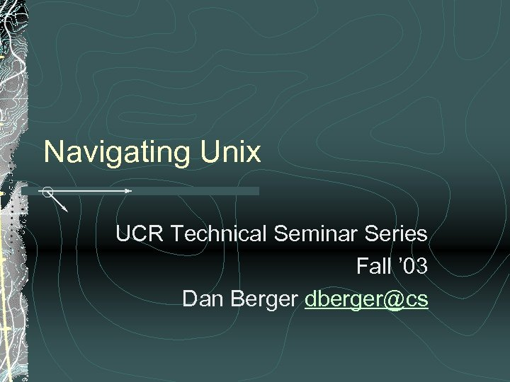 Navigating Unix UCR Technical Seminar Series Fall ' 03 Dan Berger dberger@cs