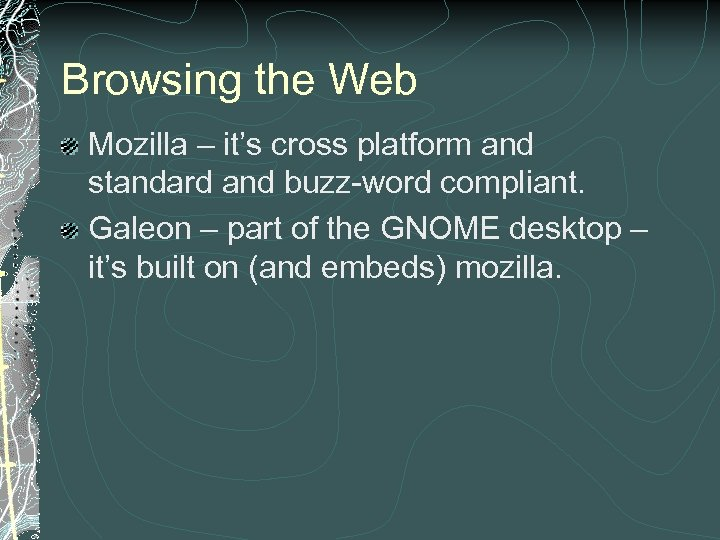 Browsing the Web Mozilla – it's cross platform and standard and buzz-word compliant. Galeon