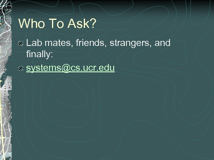 Who To Ask? Lab mates, friends, strangers, and finally: systems@cs. ucr. edu