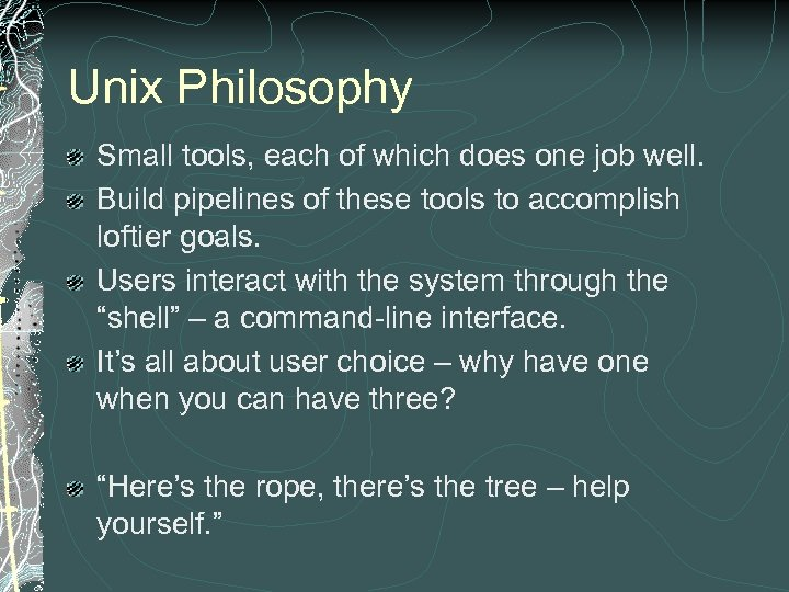 Unix Philosophy Small tools, each of which does one job well. Build pipelines of