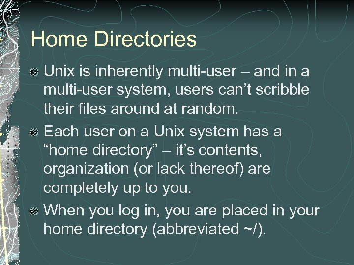 Home Directories Unix is inherently multi-user – and in a multi-user system, users can't