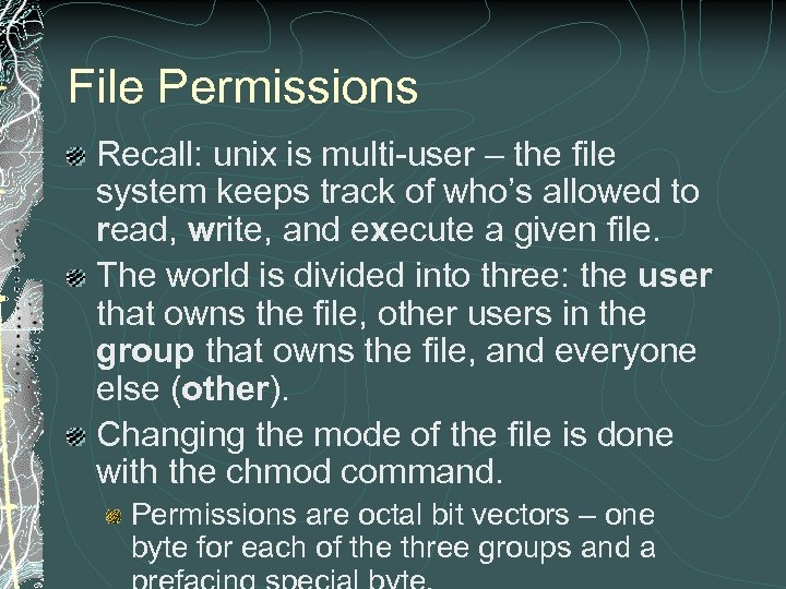 File Permissions Recall: unix is multi-user – the file system keeps track of who's
