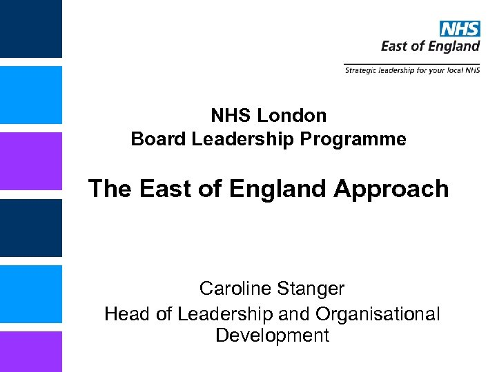 NHS London Board Leadership Programme The East of England Approach Caroline Stanger Head of