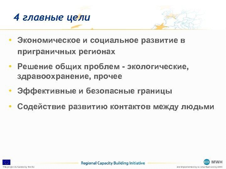 4 главные цели • Экономическое и социальное развитие в приграничных регионах • Решение общих