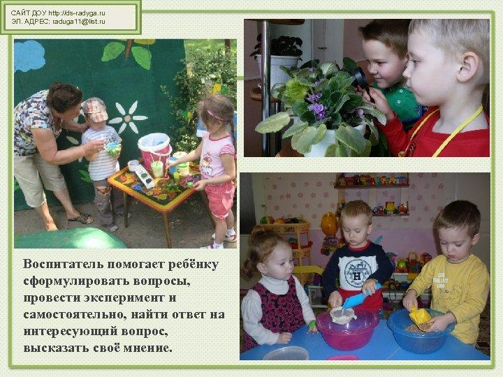 САЙТ ДОУ http: //ds-radyga. ru ЭЛ. АДРЕС: raduga 11@list. ru Воспитатель помогает ребёнку сформулировать