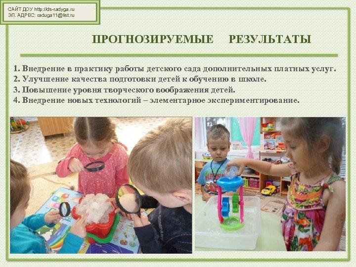 САЙТ ДОУ http: //ds-radyga. ru ЭЛ. АДРЕС: raduga 11@list. ru ПРОГНОЗИРУЕМЫЕ РЕЗУЛЬТАТЫ 1. Внедрение