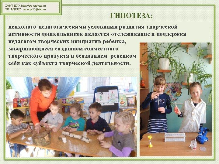 САЙТ ДОУ http: //ds-radyga. ru ЭЛ. АДРЕС: raduga 11@list. ru ГИПОТЕЗА: психолого-педагогическими условиями развития
