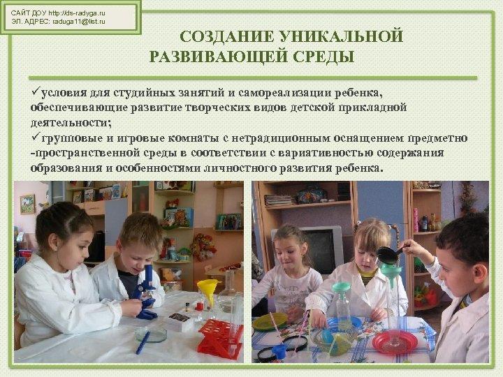 САЙТ ДОУ http: //ds-radyga. ru ЭЛ. АДРЕС: raduga 11@list. ru СОЗДАНИЕ УНИКАЛЬНОЙ РАЗВИВАЮЩЕЙ СРЕДЫ