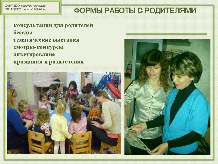 САЙТ ДОУ http: //ds-radyga. ru ЭЛ. АДРЕС: raduga 11@list. ru ФОРМЫ РАБОТЫ С РОДИТЕЛЯМИ