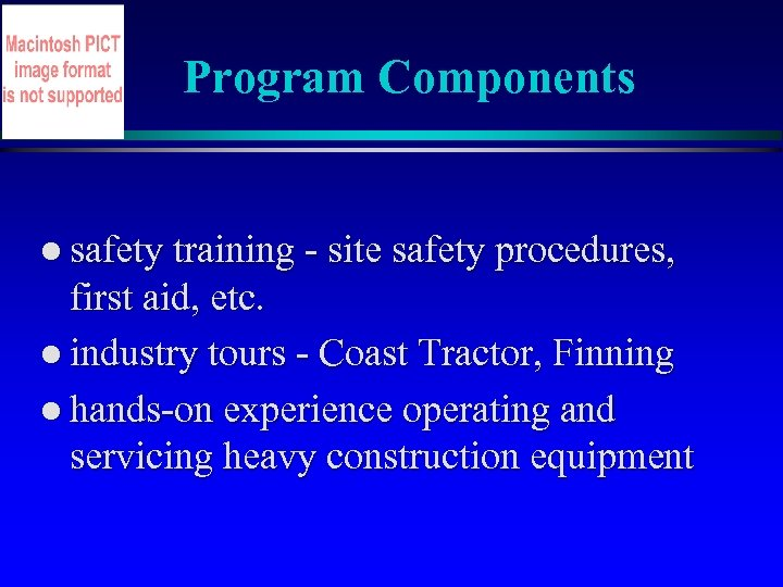 Program Components l safety training - site safety procedures, first aid, etc. l industry
