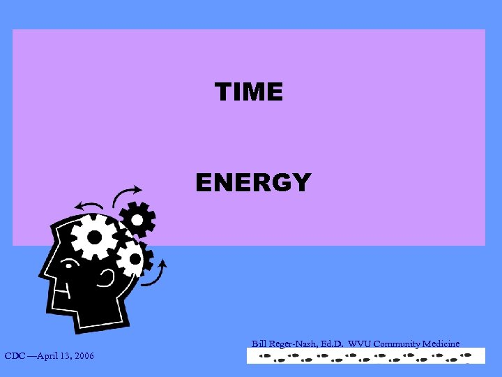 TIME ENERGY Bill Reger-Nash, Ed. D. WVU Community Medicine CDC —April 13, 2006