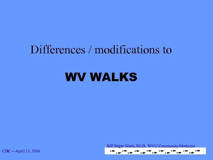 Differences / modifications to WV WALKS Bill Reger-Nash, Ed. D. WVU Community Medicine CDC