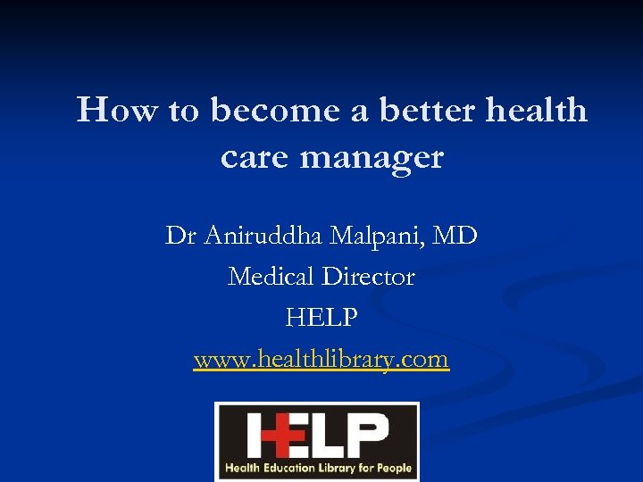 How to become a better health care manager Dr Aniruddha Malpani, MD Medical Director