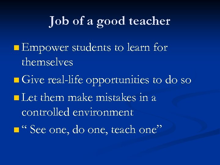 Job of a good teacher n Empower students to learn for themselves n Give