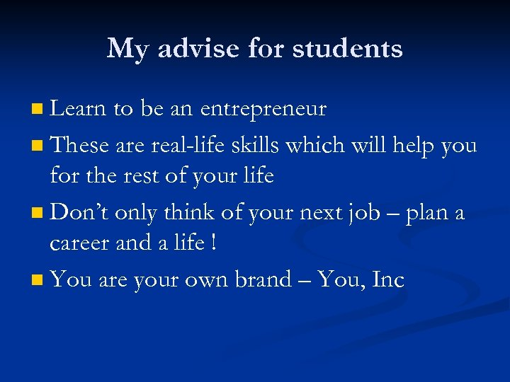 My advise for students Learn to be an entrepreneur n These are real-life skills